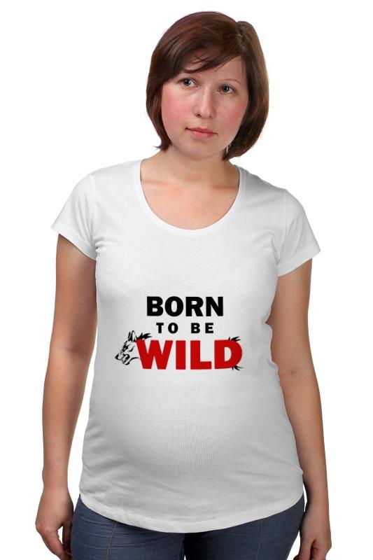 Футболка для беременных Printio Born to be wild футболка стрэйч printio born in russia рожден в россии