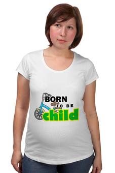 """Футболка для беременных """"Born to be Child """" - велосипед, ребенок, сын, неуправляемый, непослушный"""