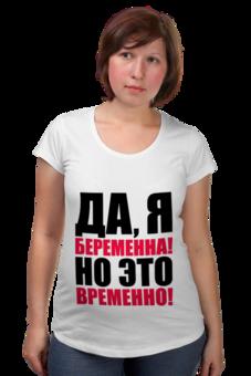 """Футболка для беременных """"Да, я беременна! Но это временно!"""" - funny, беременность, футболки для беременных, футболки для беременных купить, принты для беременных"""