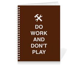 "Тетрадь на пружине ""Do work and don't play"" - игра, работа, школа, студент, сессия"