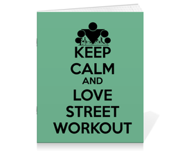 "Тетрадь на скрепке ""Keep calm and love street workout"" - спорт, keep calm, workout, streetworkout"