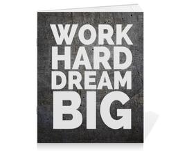 "Тетрадь на скрепке ""Work hard dream big"" - work, motivation, мотивация, dream"