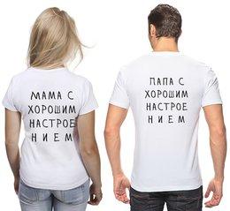 """Футболки парные """"Мама, Папа, настроение (Спина) """" - надпись, хороший, детство, семейный, муж и жена"""