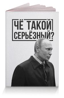 """Обложка для паспорта """"Чё такой серьёзный"""" - путин, putin, путин арт, четакойсерьезный, серьёзный"""