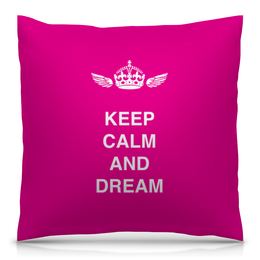 "Подушка 40х40 с полной запечаткой ""Keep calm and dream"" - сон, англия, мечта, dream, афоризмы"