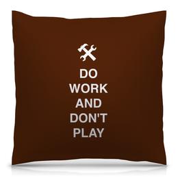 """Подушка 40х40 с полной запечаткой """"Do work and don't play"""" - юмор, игра, работа, сессия, студент"""