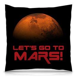 "Подушка 40х40 с полной запечаткой ""Let's go to Mars!"" - космос, наука, марс, астрономия, the spaceway"