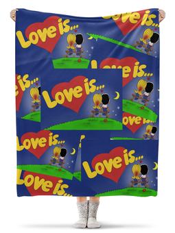 """Плед флисовый 130х170 см """"Love is..."""" - день рождения, love is, любовь, семья, праздник"""