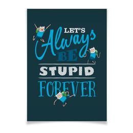 """Плакат A3(29.7x42) """"Время приключений. Let's always be stupid forever!"""" - adventure time, время приключений, финн и джейк, мульфильмы, finn & jake"""