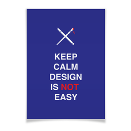 "Плакат A3(29.7x42) ""Keep calm design is not easy."" - работа, дизайнер, афоризмы, англия, менеджер"