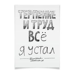 """Плакат A3(29.7x42) """"Терпение и труд все я устал"""" - цитаты, мотивация, успех, бизнесцитаты, лучшаяжизнь"""
