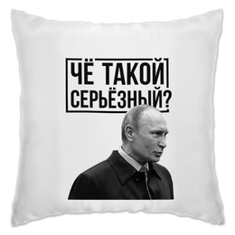 "Подушка ""Чё такой серьёзный"" - путин, putin, путин арт, четакойсерьезный, серьёзный"