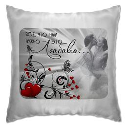 """Подушка """" ВСЕ,что нам нужно"""" - любовь, день святого валентина, подарок любимой, подарок любимому"""