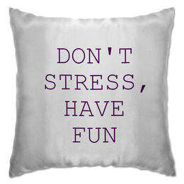 "Подушка ""DON'T  STRESS, HAVE  FUN!"" - have fun, don't stress"