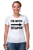 "Футболка Стрэйч (Женская) ""I'm with stupid"" - идиот, придурок, i'm with stupid, i m with stupid, я с придурком"