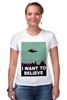 """Футболка Стрэйч (Женская) """"Хочется верить..."""" - космос, инопланетяне, нло, секретные материалы, пришельцы"""