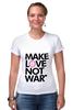 """Футболка Стрэйч (Женская) """"Make Love Not War"""" - social"""