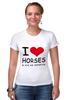 """Футболка Стрэйч """"I love horses"""" - лошадь, лошади, я люблю, horses"""