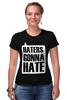 """Футболка Стрэйч (Женская) """"Haters Gonna Hate """" - haters gonna hate, ненавистники пускай ненавидят"""