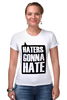 """Футболка Стрэйч (Женская) """"Haters Gonna Hate"""" - haters gonna hate, ненавистники пускай ненавидят"""