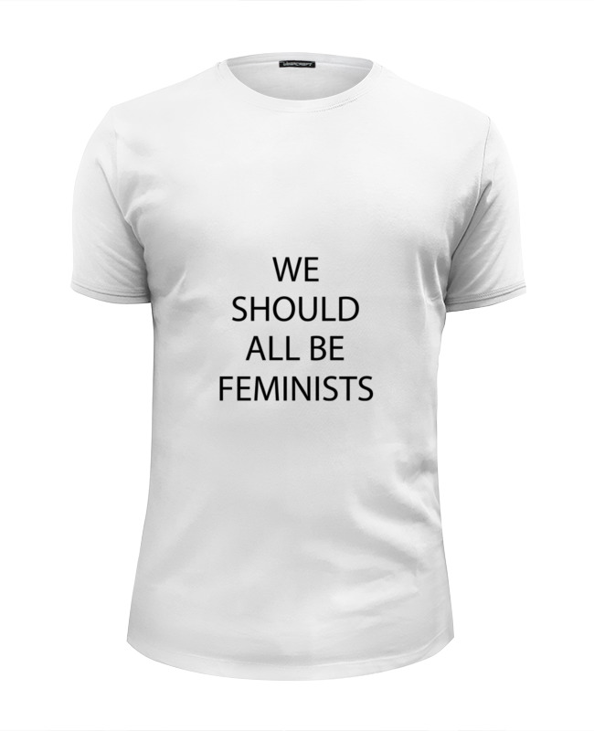 Футболка Wearcraft Premium Slim Fit Printio We should all be feminists should standardized reading tests be untimed