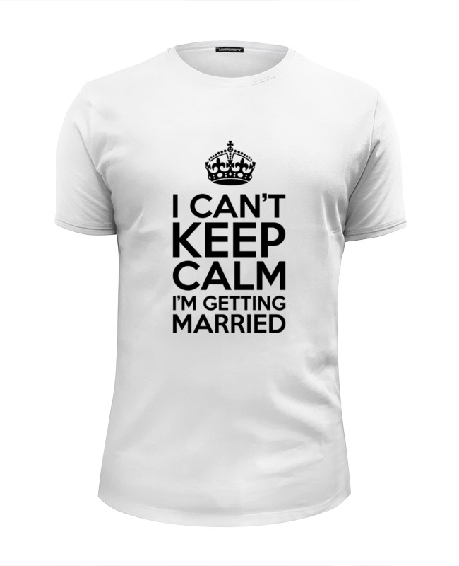 Printio I cant keep calm i am getting married футболка wearcraft premium slim fit printio keep calm i am 1