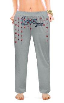 """Женские пижамные штаны """"I LOVE YOU.ЛЮБОВЬ СЕРДЕЧНАЯ."""" - сердце, любовь, счастье, i love you"""