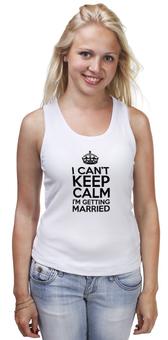 """Майка классическая """"I cant keep calm i am getting married"""" - свадьба, невеста, девичник, праздники, keep calm"""