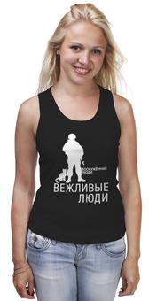 """Майка (Женская) """"Вежливые люди"""" - армия, россия, крым наш, ратник, силовые структуры"""