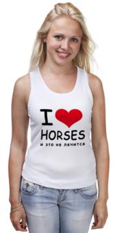 """Майка (Женская) """"I love horses"""" - лошадь, лошади, я люблю, horses"""