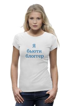 """Футболка Wearcraft Premium """"Женская футболка - Я бьюти блоггер"""" - ирэн, влади, блогшоу, ютюб, блоггер, бьюти, ябьютиблоггер"""